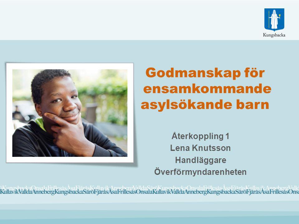 Godmanskap för ensamkommande asylsökande barn Återkoppling 1 Lena Knutsson Handläggare Överförmyndarenheten