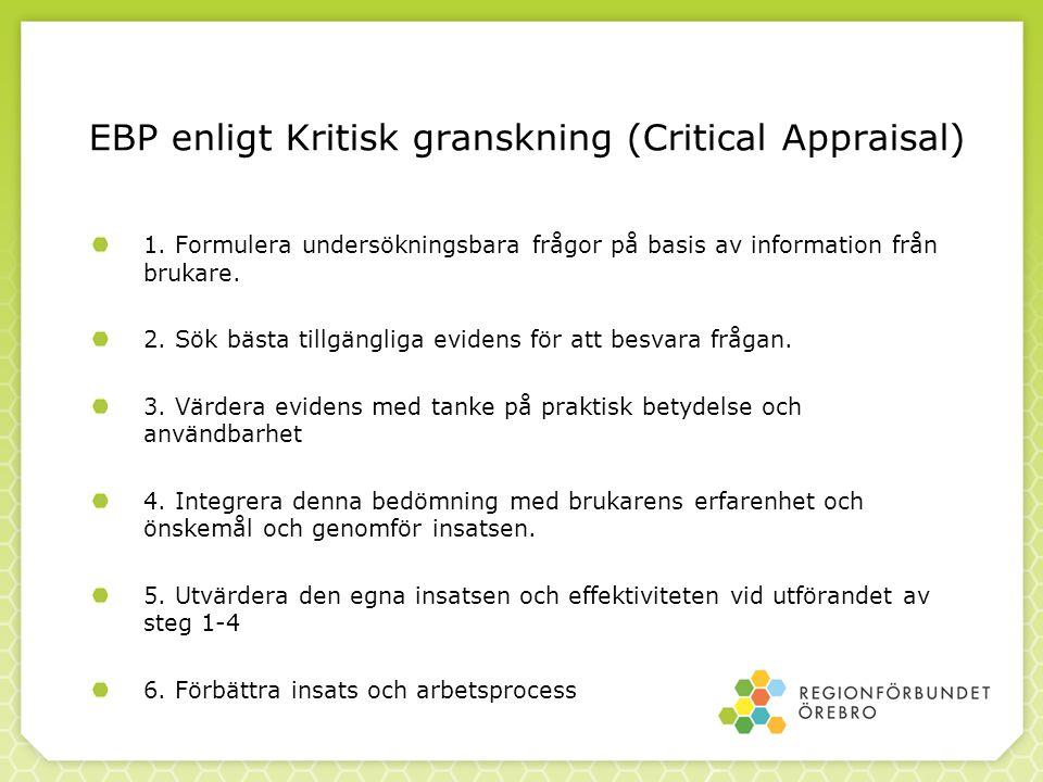 EBP enligt Kritisk granskning (Critical Appraisal) 1. Formulera undersökningsbara frågor på basis av information från brukare. 2. Sök bästa tillgängli