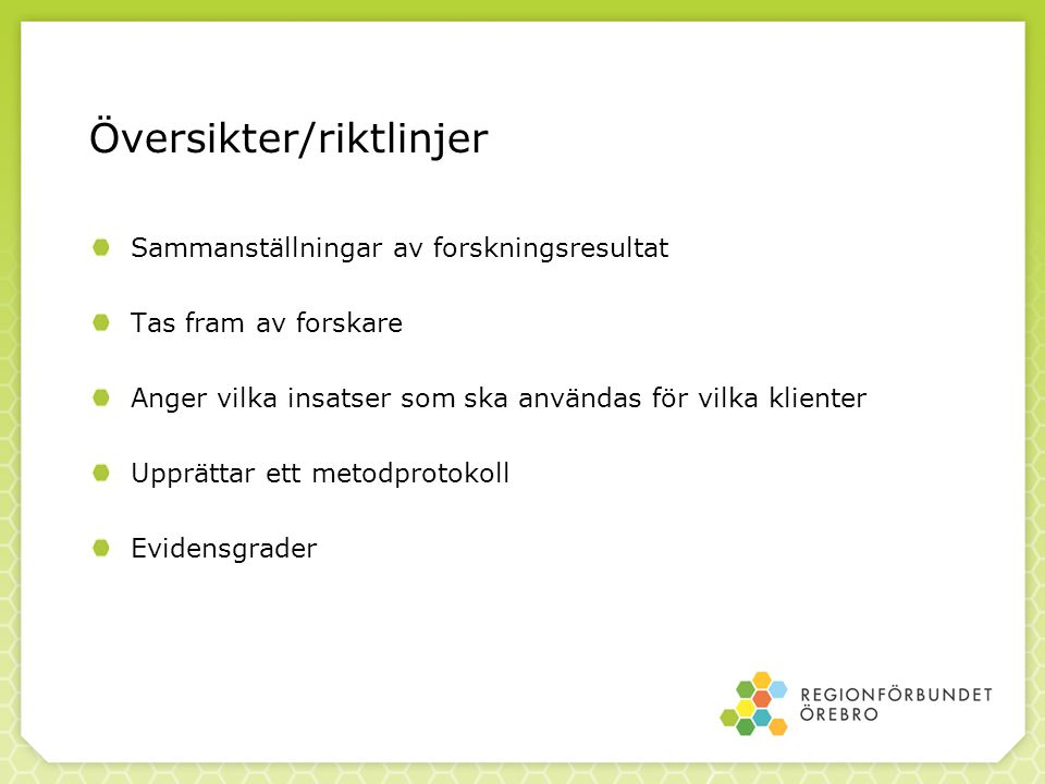Översikter/riktlinjer Sammanställningar av forskningsresultat Tas fram av forskare Anger vilka insatser som ska användas för vilka klienter Upprättar