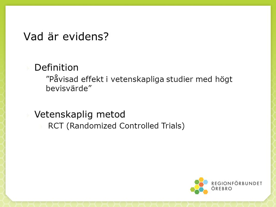 """Vad är evidens?  Definition """"Påvisad effekt i vetenskapliga studier med högt bevisvärde""""  Vetenskaplig metod  RCT (Randomized Controlled Trials)"""