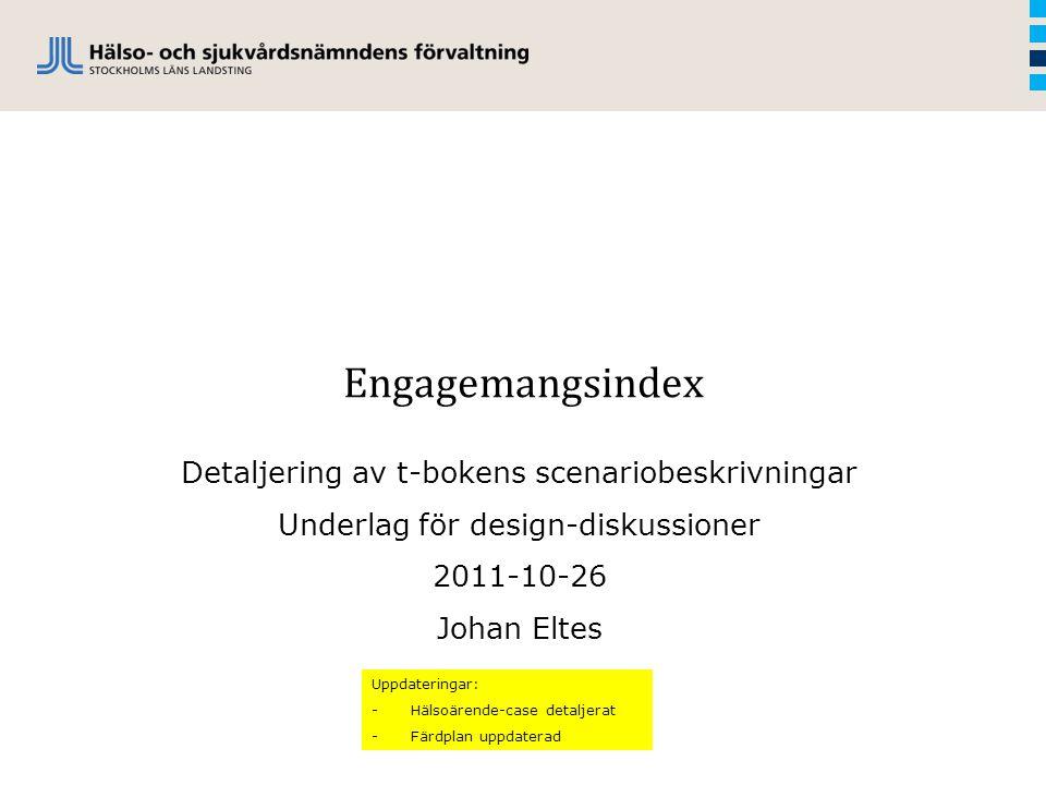 Engagemangsindex Detaljering av t-bokens scenariobeskrivningar Underlag för design-diskussioner 2011-10-26 Johan Eltes Uppdateringar: -Hälsoärende-cas