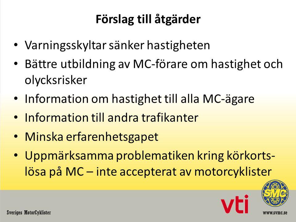 Förslag till åtgärder Varningsskyltar sänker hastigheten Bättre utbildning av MC-förare om hastighet och olycksrisker Information om hastighet till alla MC-ägare Information till andra trafikanter Minska erfarenhetsgapet Uppmärksamma problematiken kring körkorts- lösa på MC – inte accepterat av motorcyklister