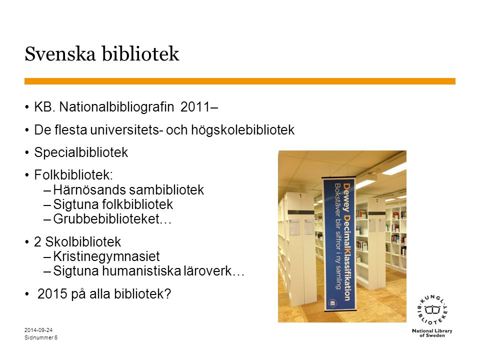 Sidnummer 2014-09-24 6 Svenska bibliotek KB. Nationalbibliografin 2011– De flesta universitets- och högskolebibliotek Specialbibliotek Folkbibliotek: