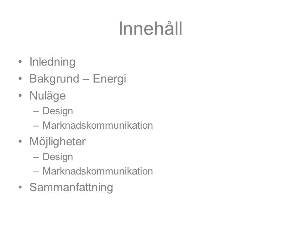 Innehåll Inledning Bakgrund – Energi Nuläge –Design –Marknadskommunikation Möjligheter –Design –Marknadskommunikation Sammanfattning