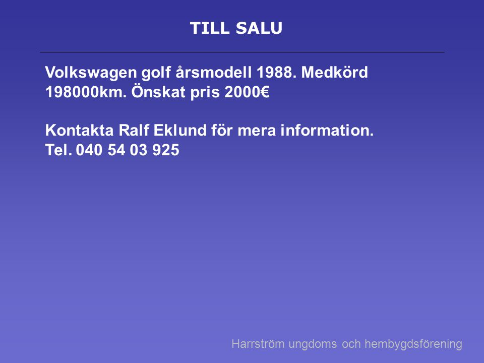 TILL SALU Volkswagen golf årsmodell 1988. Medkörd 198000km. Önskat pris 2000€ Kontakta Ralf Eklund för mera information. Tel. 040 54 03 925 Harrström