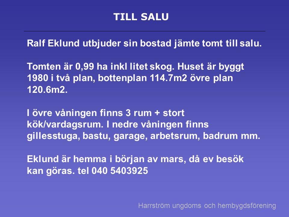 TILL SALU Ralf Eklund utbjuder sin bostad jämte tomt till salu. Tomten är 0,99 ha inkl litet skog. Huset är byggt 1980 i två plan, bottenplan 114.7m2