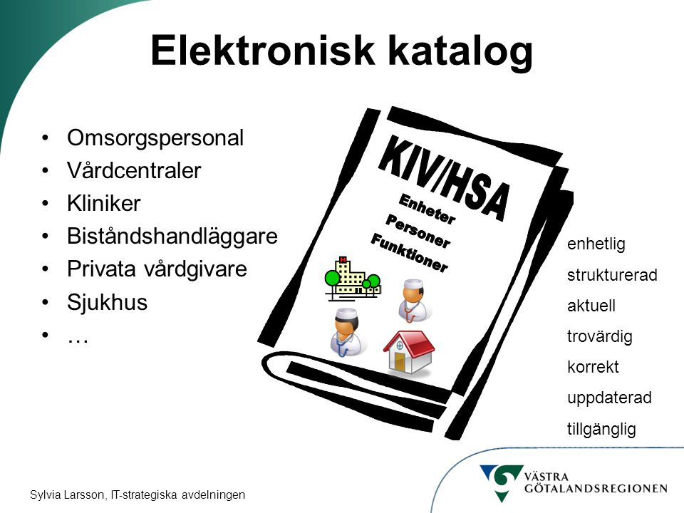 Sylvia Larsson, IT-strategiska avdelningen Elektronisk katalog Omsorgspersonal Vårdcentraler Kliniker Biståndshandläggare Privata vårdgivare Sjukhus … enhetlig strukturerad aktuell trovärdig korrekt uppdaterad tillgänglig
