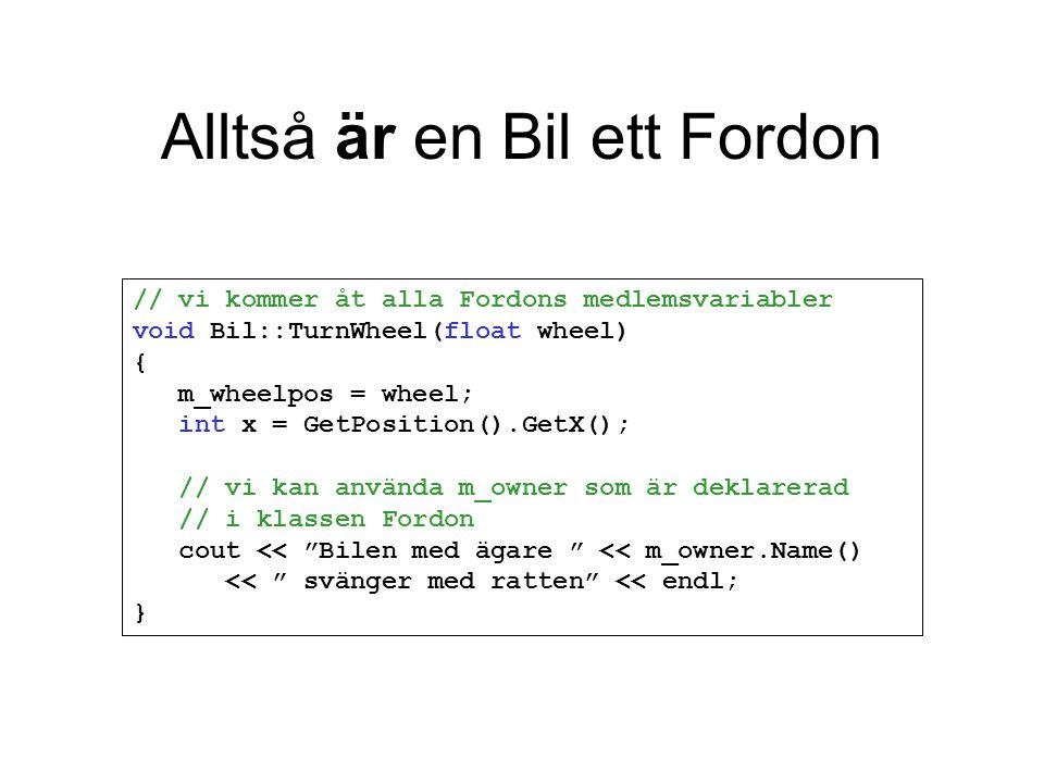 Alltså är en Bil ett Fordon // vi kommer åt alla Fordons medlemsvariabler void Bil::TurnWheel(float wheel) { m_wheelpos = wheel; int x = GetPosition().GetX(); // vi kan använda m_owner som är deklarerad // i klassen Fordon cout << Bilen med ägare << m_owner.Name() << svänger med ratten << endl; }