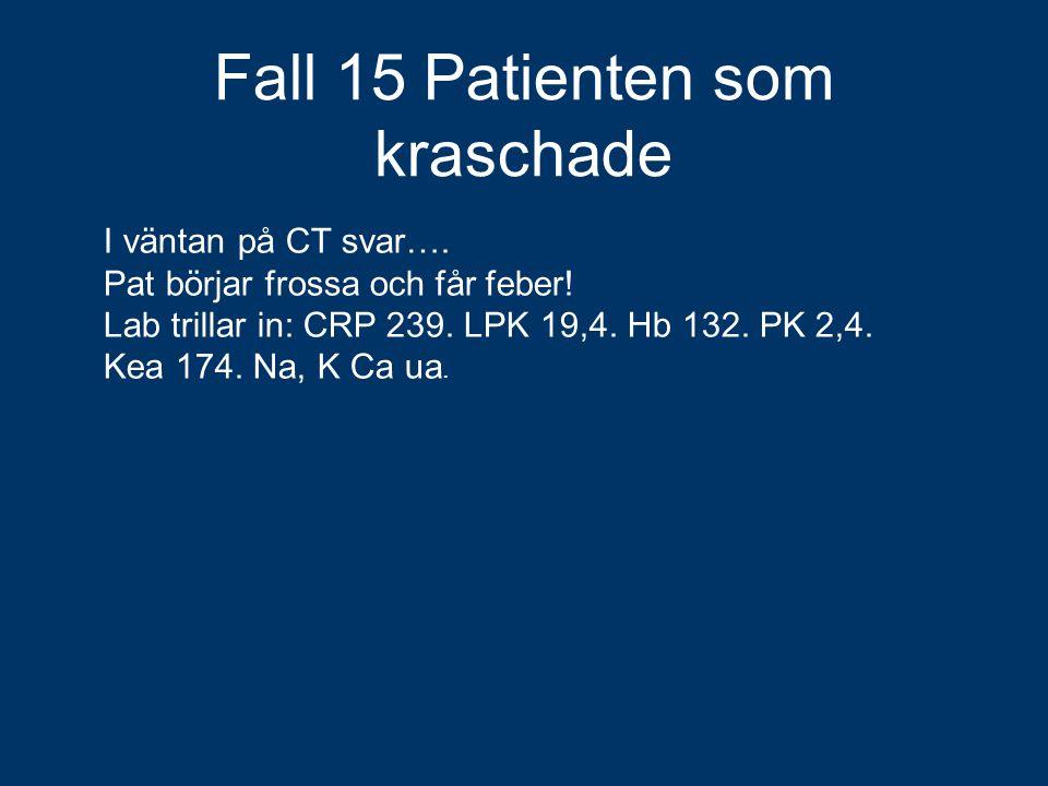 Fall 15 Patienten som kraschade I väntan på CT svar…. Pat börjar frossa och får feber! Lab trillar in: CRP 239. LPK 19,4. Hb 132. PK 2,4. Kea 174. Na,