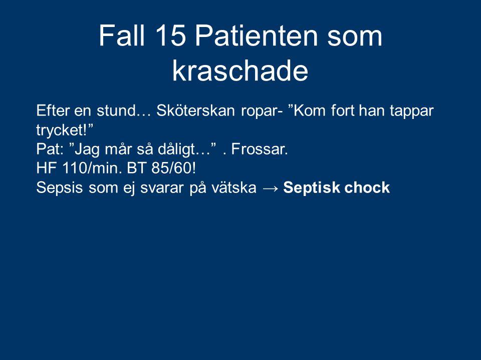 """Fall 15 Patienten som kraschade Efter en stund… Sköterskan ropar- """"Kom fort han tappar trycket!"""" Pat: """"Jag mår så dåligt…"""". Frossar. HF 110/min. BT 85"""