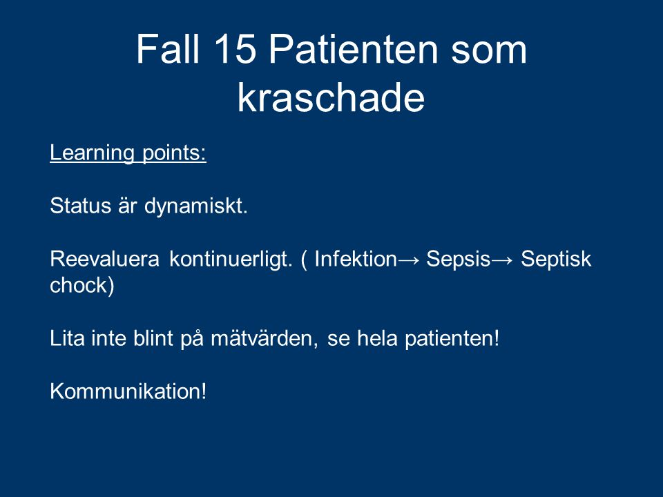 Fall 15 Patienten som kraschade Learning points: Status är dynamiskt. Reevaluera kontinuerligt. ( Infektion→ Sepsis→ Septisk chock) Lita inte blint på