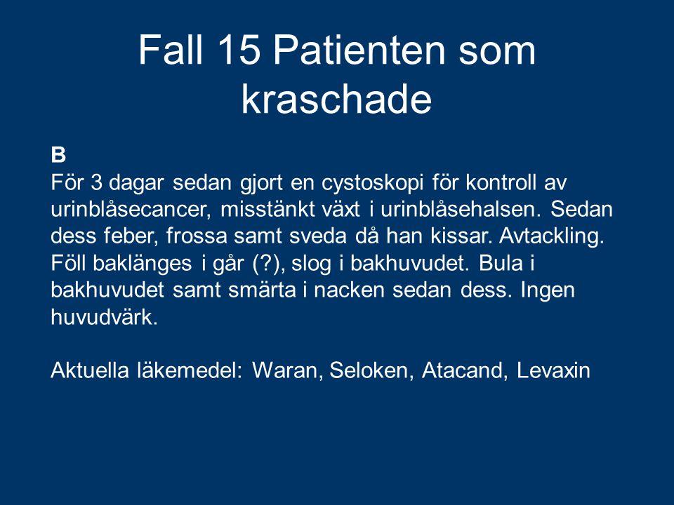 Fall 15 Patienten som kraschade B För 3 dagar sedan gjort en cystoskopi för kontroll av urinblåsecancer, misstänkt växt i urinblåsehalsen. Sedan dess