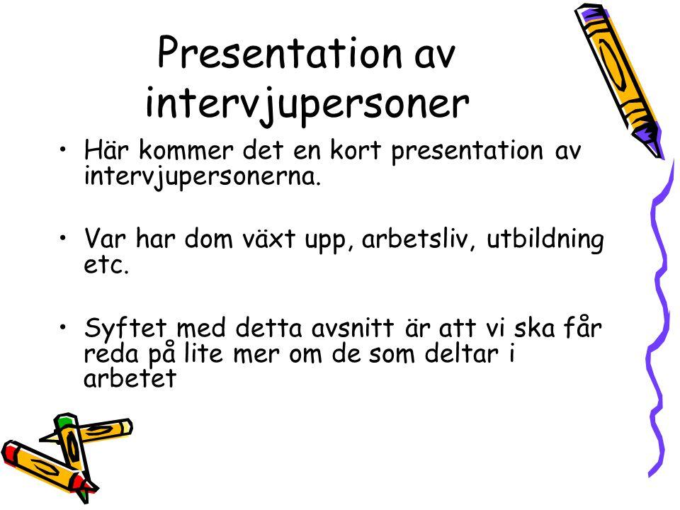 Presentation av intervjupersoner Här kommer det en kort presentation av intervjupersonerna. Var har dom växt upp, arbetsliv, utbildning etc. Syftet me