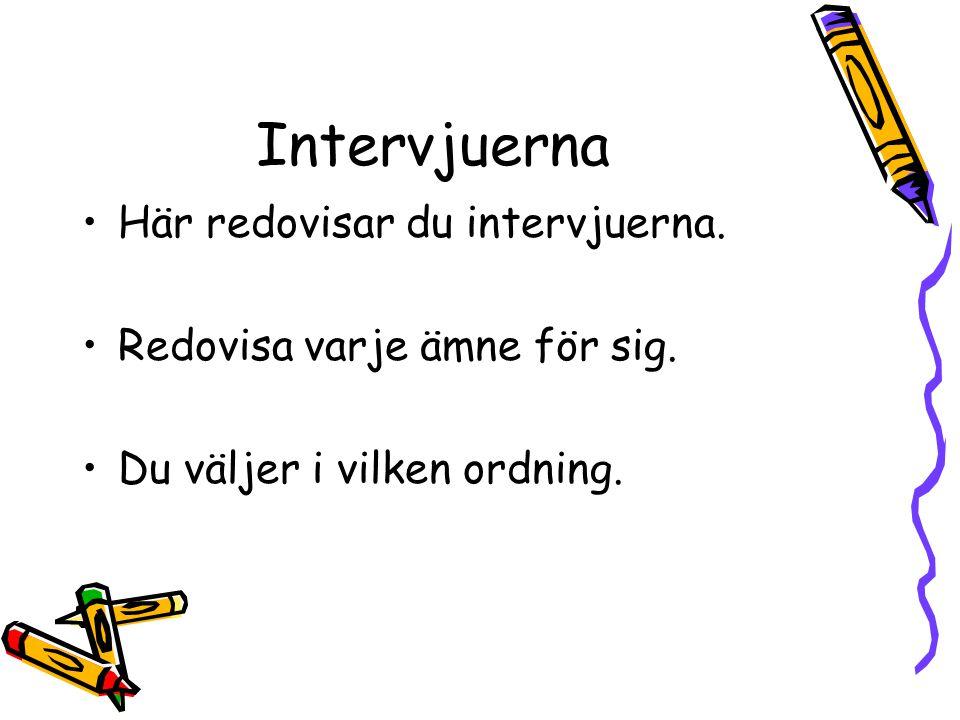 Intervjuerna Här redovisar du intervjuerna. Redovisa varje ämne för sig. Du väljer i vilken ordning.