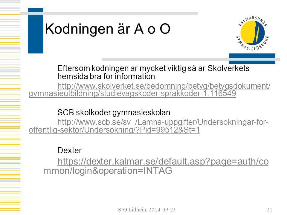 S-G Lidheim 2014-09-2321 Kodningen är A o O Eftersom kodningen är mycket viktig så är Skolverkets hemsida bra för information http://www.skolverket.se/bedomning/betyg/betygsdokument/ gymnasieutbildning/studievagskoder-sprakkoder-1.116549 SCB skolkoder gymnasieskolan http://www.scb.se/sv_/Lamna-uppgifter/Undersokningar-for- offentlig-sektor/Undersokning/ Pid=99512&St=1 Dexter https://dexter.kalmar.se/default.asp page=auth/co mmon/login&operation=INTAG
