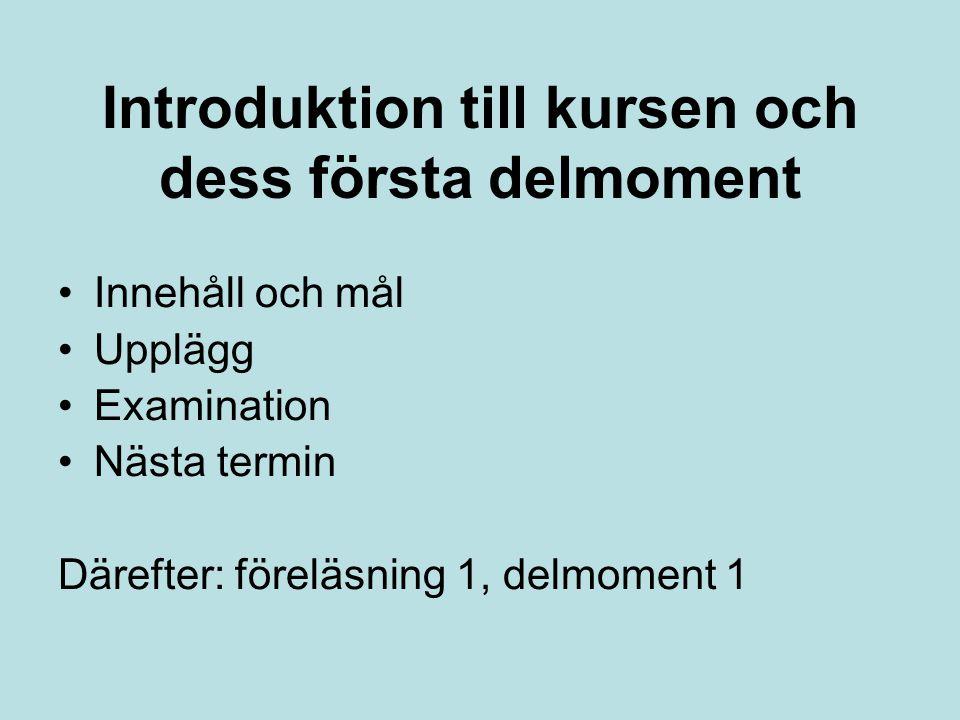 Introduktion till kursen och dess första delmoment Innehåll och mål Upplägg Examination Nästa termin Därefter: föreläsning 1, delmoment 1