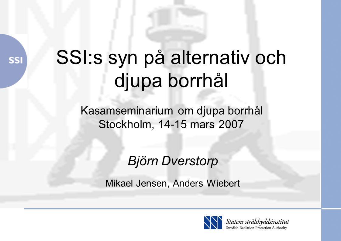 SSI djupa borrhål Kasamseminarium 2007-03-15 Disposition Olika krav på alternativredovisning Förutsättningar SSI:s föreskriftskrav Kunskapsläget för djupa borrhål Förväntningar på SKB Slutsatser