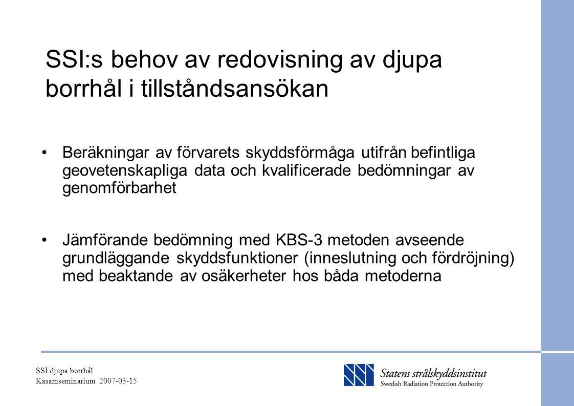 SSI djupa borrhål Kasamseminarium 2007-03-15 SSI:s behov av redovisning av djupa borrhål i tillståndsansökan Beräkningar av förvarets skyddsförmåga utifrån befintliga geovetenskapliga data och kvalificerade bedömningar av genomförbarhet Jämförande bedömning med KBS-3 metoden avseende grundläggande skyddsfunktioner (inneslutning och fördröjning) med beaktande av osäkerheter hos båda metoderna