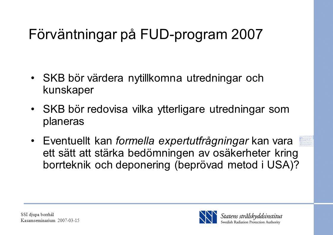 SSI djupa borrhål Kasamseminarium 2007-03-15 Förväntningar på FUD-program 2007 SKB bör värdera nytillkomna utredningar och kunskaper SKB bör redovisa