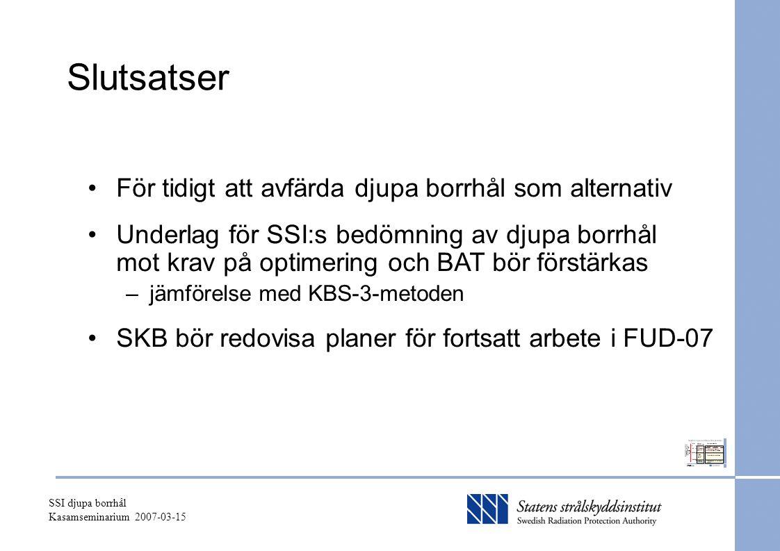 SSI djupa borrhål Kasamseminarium 2007-03-15 Slutsatser För tidigt att avfärda djupa borrhål som alternativ Underlag för SSI:s bedömning av djupa borrhål mot krav på optimering och BAT bör förstärkas –jämförelse med KBS-3-metoden SKB bör redovisa planer för fortsatt arbete i FUD-07