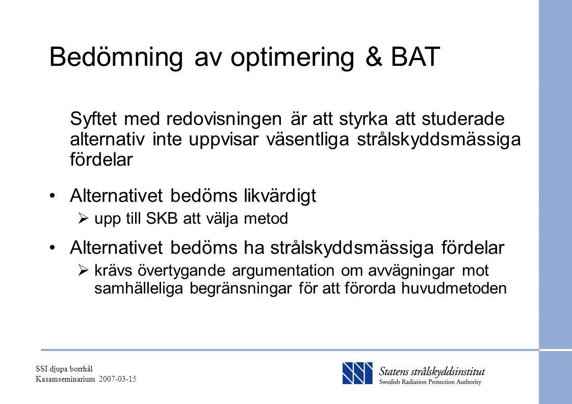 SSI djupa borrhål Kasamseminarium 2007-03-15 Bedömning av optimering & BAT Syftet med redovisningen är att styrka att studerade alternativ inte uppvisar väsentliga strålskyddsmässiga fördelar Alternativet bedöms likvärdigt  upp till SKB att välja metod Alternativet bedöms ha strålskyddsmässiga fördelar  krävs övertygande argumentation om avvägningar mot samhälleliga begränsningar för att förorda huvudmetoden