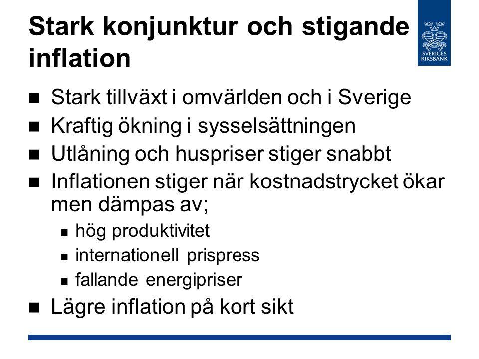 Stark konjunktur och stigande inflation Stark tillväxt i omvärlden och i Sverige Kraftig ökning i sysselsättningen Utlåning och huspriser stiger snabbt Inflationen stiger när kostnadstrycket ökar men dämpas av; hög produktivitet internationell prispress fallande energipriser Lägre inflation på kort sikt