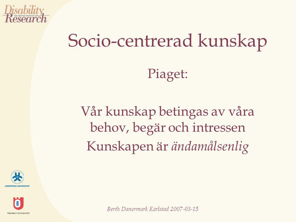 Berth Danermark Karlstad 2007-03-15 Socio-centrerad kunskap Piaget: Vår kunskap betingas av våra behov, begär och intressen Kunskapen är ändamålsenlig