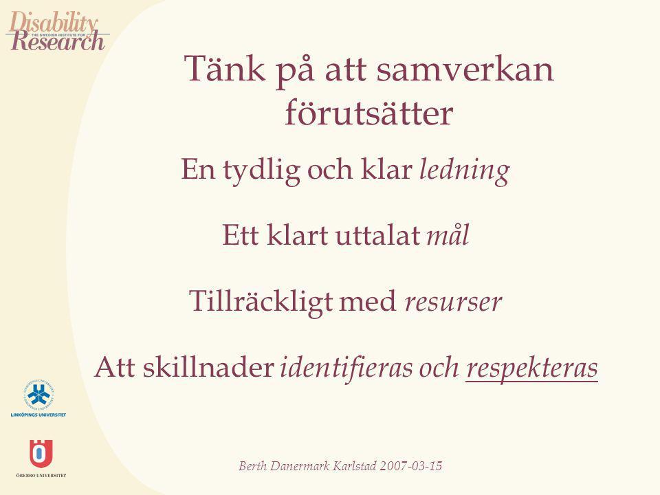Berth Danermark Karlstad 2007-03-15 Tänk på att samverkan förutsätter En tydlig och klar ledning Ett klart uttalat mål Tillräckligt med resurser Att skillnader identifieras och respekteras