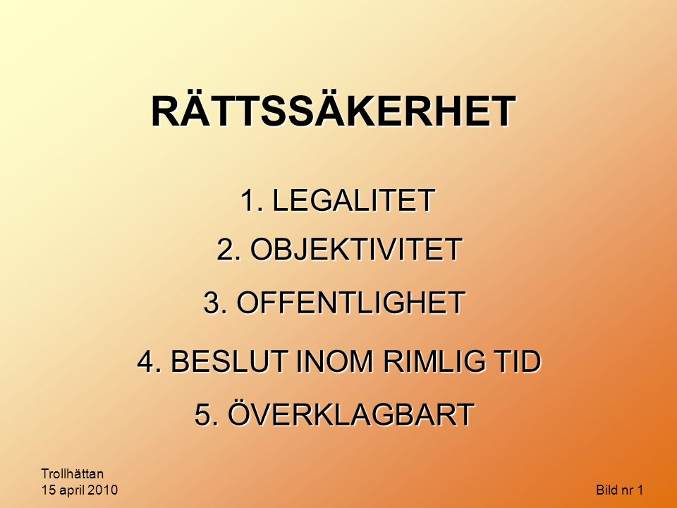 Trollhättan 15 april 2010 Bild nr 1 RÄTTSSÄKERHET 1. LEGALITET 2. OBJEKTIVITET 3. OFFENTLIGHET 4. BESLUT INOM RIMLIG TID 5. ÖVERKLAGBART