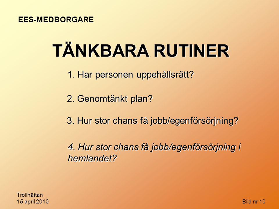 Trollhättan 15 april 2010 Bild nr 10 EES-MEDBORGARE TÄNKBARA RUTINER 1. Har personen uppehållsrätt? 2. Genomtänkt plan? 3. Hur stor chans få jobb/egen