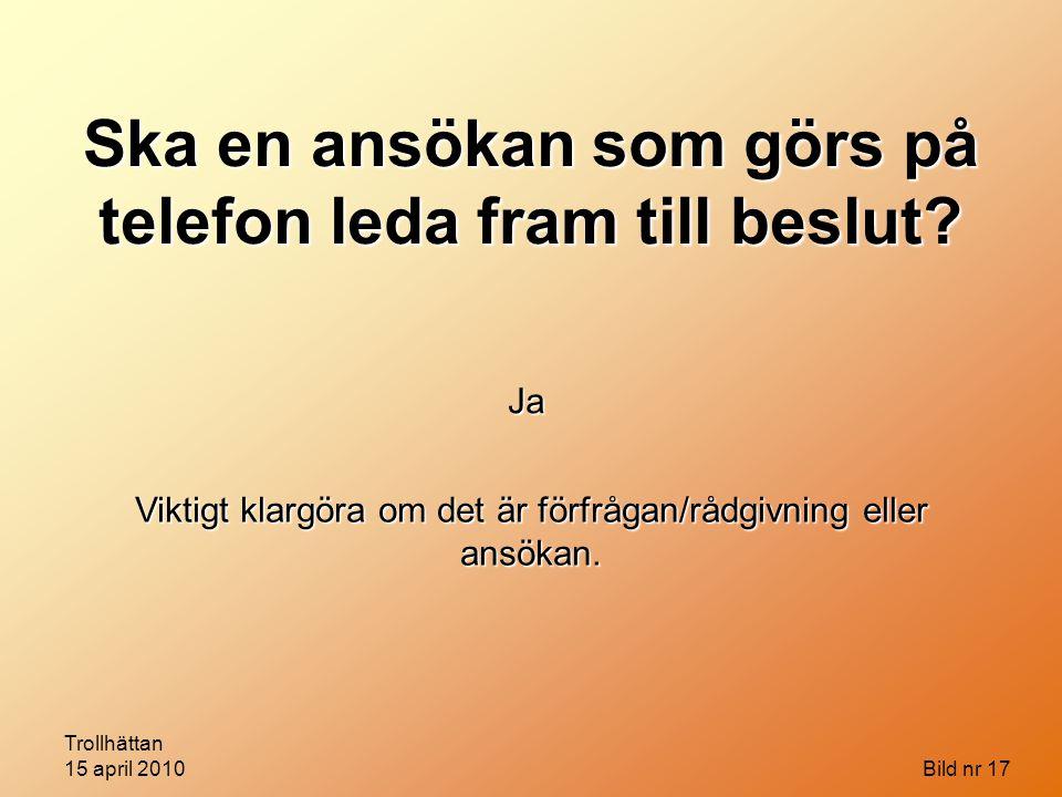 Trollhättan 15 april 2010 Bild nr 17 Ska en ansökan som görs på telefon leda fram till beslut? Ja Viktigt klargöra om det är förfrågan/rådgivning elle