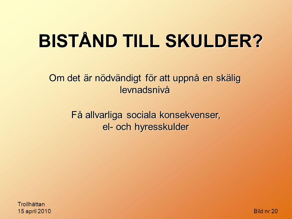 Trollhättan 15 april 2010 Bild nr 20 Om det är nödvändigt för att uppnå en skälig levnadsnivå Få allvarliga sociala konsekvenser, el- och hyresskulder