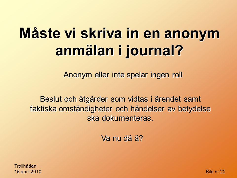 Trollhättan 15 april 2010 Bild nr 22 Måste vi skriva in en anonym anmälan i journal? Anonym eller inte spelar ingen roll Beslut och åtgärder som vidta