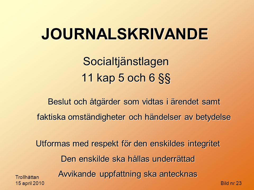 Trollhättan 15 april 2010 Bild nr 23 JOURNALSKRIVANDE Socialtjänstlagen 11 kap 5 och 6 §§ Beslut och åtgärder som vidtas i ärendet samt faktiska omstä