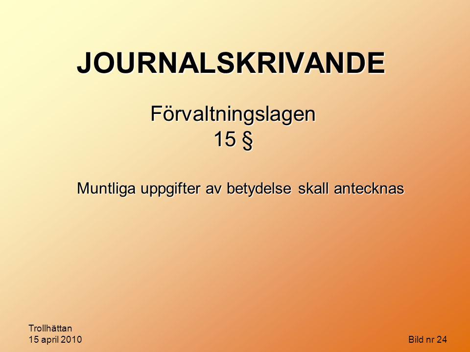 Trollhättan 15 april 2010 Bild nr 24 JOURNALSKRIVANDE Förvaltningslagen 15 § Muntliga uppgifter av betydelse skall antecknas