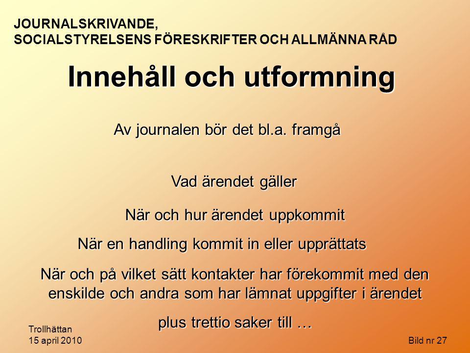 Trollhättan 15 april 2010 Bild nr 27 Innehåll och utformning Av journalen bör det bl.a. framgå Vad ärendet gäller När och hur ärendet uppkommit När en
