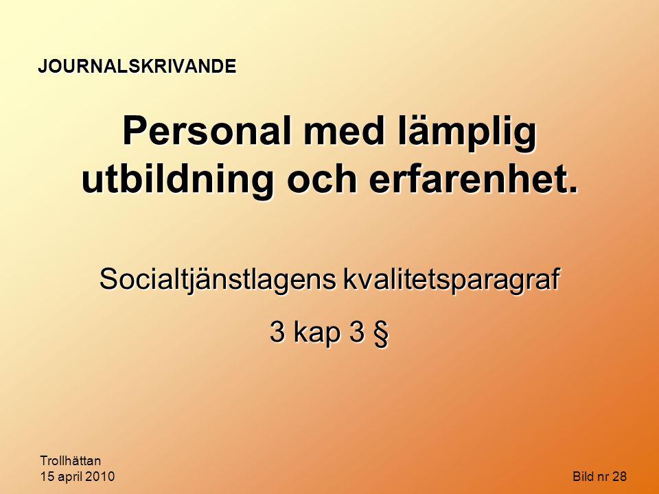 Trollhättan 15 april 2010 Bild nr 28 JOURNALSKRIVANDE Personal med lämplig utbildning och erfarenhet. Socialtjänstlagens kvalitetsparagraf 3 kap 3 §