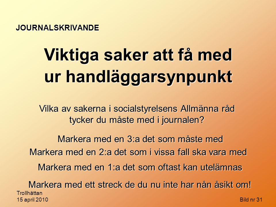 Trollhättan 15 april 2010 Bild nr 31 JOURNALSKRIVANDE Viktiga saker att få med Vilka av sakerna i socialstyrelsens Allmänna råd tycker du måste med i