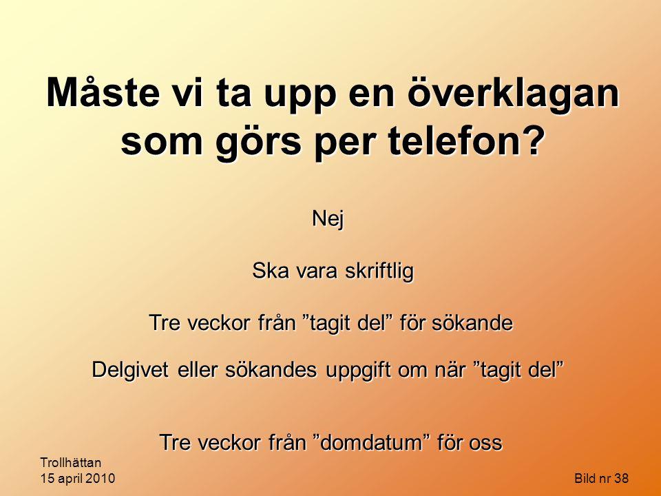 """Trollhättan 15 april 2010 Bild nr 38 Måste vi ta upp en överklagan som görs per telefon? Nej Ska vara skriftlig Tre veckor från """"tagit del"""" för sökand"""
