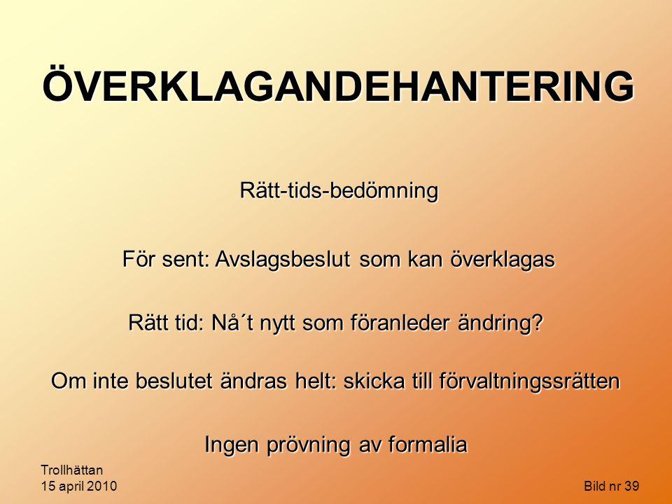 Trollhättan 15 april 2010 Bild nr 39 ÖVERKLAGANDEHANTERING Rätt-tids-bedömning För sent: Avslagsbeslut som kan överklagas Rätt tid: Nå´t nytt som föra