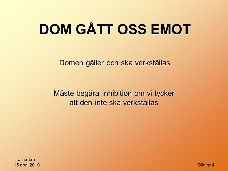 Trollhättan 15 april 2010 Bild nr 41 DOM GÅTT OSS EMOT Domen gäller och ska verkställas Måste begära inhibition om vi tycker att den inte ska verkstäl