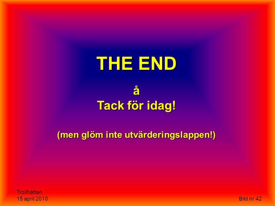 Trollhättan 15 april 2010 Bild nr 42 THE END å Tack för idag! (men glöm inte utvärderingslappen!)