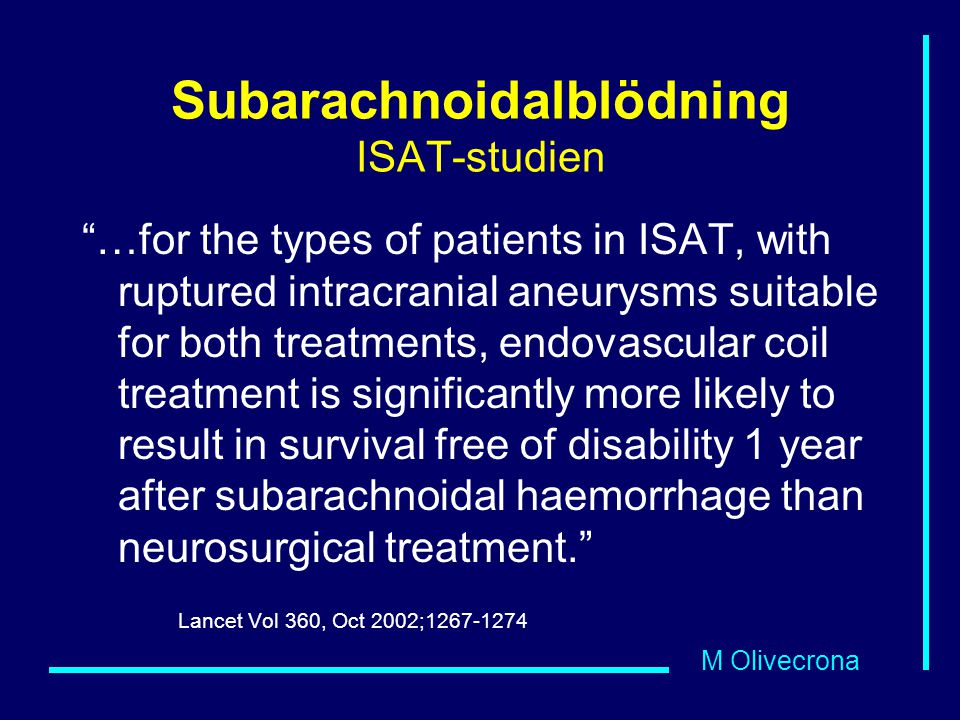 M Olivecrona Subarachnoidalblödning ISAT-studien …for the types of patients in ISAT, with ruptured intracranial aneurysms suitable for both treatments, endovascular coil treatment is significantly more likely to result in survival free of disability 1 year after subarachnoidal haemorrhage than neurosurgical treatment. Lancet Vol 360, Oct 2002;1267-1274