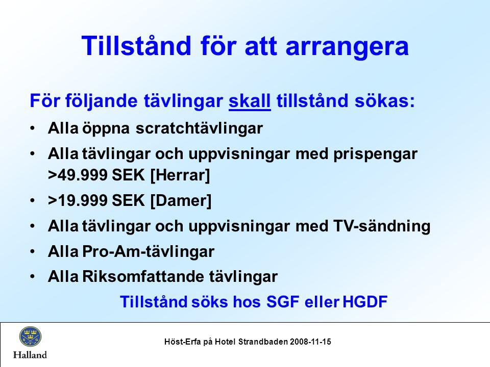 Tillstånd för att arrangera Höst-Erfa på Hotel Strandbaden 2008-11-15 För följande tävlingar skall tillstånd sökas: Alla öppna scratchtävlingar Alla tävlingar och uppvisningar med prispengar >49.999 SEK [Herrar] >19.999 SEK [Damer] Alla tävlingar och uppvisningar med TV-sändning Alla Pro-Am-tävlingar Alla Riksomfattande tävlingar Tillstånd söks hos SGF eller HGDF