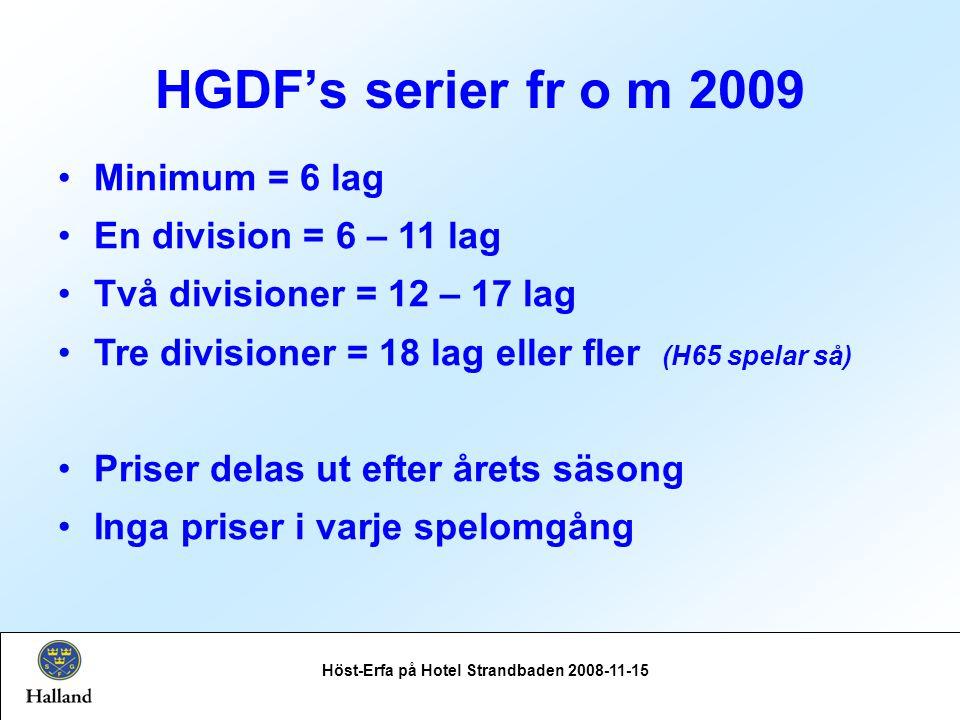 HGDF's serier fr o m 2009 Höst-Erfa på Hotel Strandbaden 2008-11-15 Minimum = 6 lag En division = 6 – 11 lag Två divisioner = 12 – 17 lag Tre divisioner = 18 lag eller fler (H65 spelar så) Priser delas ut efter årets säsong Inga priser i varje spelomgång