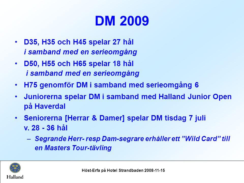 DM 2009 Höst-Erfa på Hotel Strandbaden 2008-11-15 D35, H35 och H45 spelar 27 hål i samband med en serieomgång D50, H55 och H65 spelar 18 hål i samband med en serieomgång H75 genomför DM i samband med serieomgång 6 Juniorerna spelar DM i samband med Halland Junior Open på Haverdal Seniorerna [Herrar & Damer] spelar DM tisdag 7 juli v.