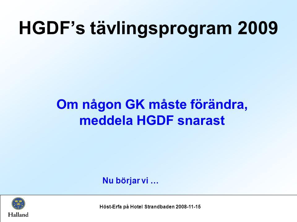 Höst-Erfa på Hotel Strandbaden 2008-11-15 Om någon GK måste förändra, meddela HGDF snarast HGDF's tävlingsprogram 2009 Nu börjar vi …
