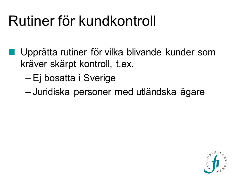 Rutiner för kundkontroll Upprätta rutiner för vilka blivande kunder som kräver skärpt kontroll, t.ex. –Ej bosatta i Sverige –Juridiska personer med ut