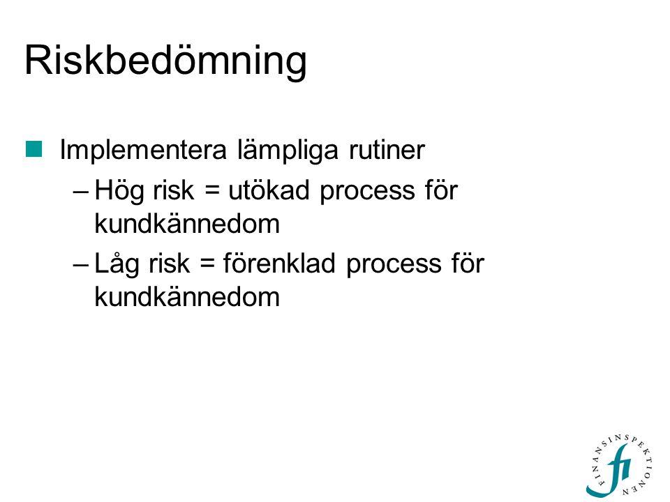 Riskbedömning Implementera lämpliga rutiner –Hög risk = utökad process för kundkännedom –Låg risk = förenklad process för kundkännedom