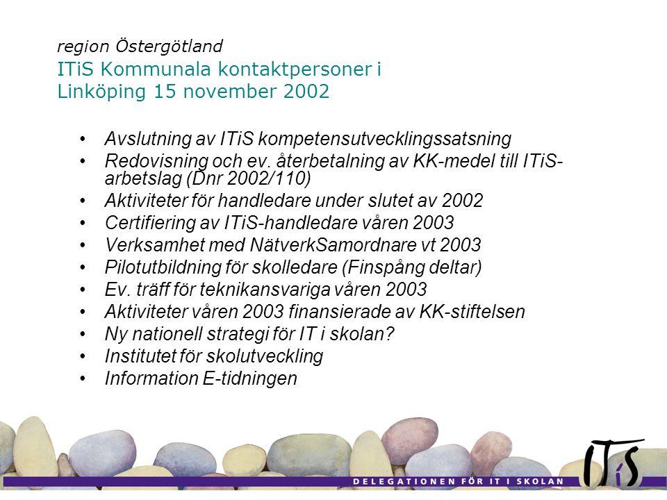 region Östergötland ITiS Kommunala kontaktpersoner i Linköping 15 november 2002 Avslutning av ITiS kompetensutvecklingssatsning Redovisning och ev.